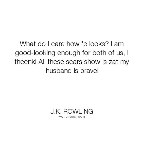 """J.K. Rowling - """"What do I care how 'e looks? I am good-looking enough for both of us, I theenk! All..."""". appearances, love"""