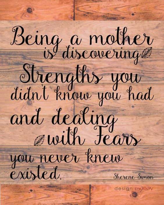 Being a mother is discovering strengths you didn't know you had and dealing with fears you never knew existed. **This listing has been updated with Linda Wooten as the author of this quote. We apologize for this oversight.**