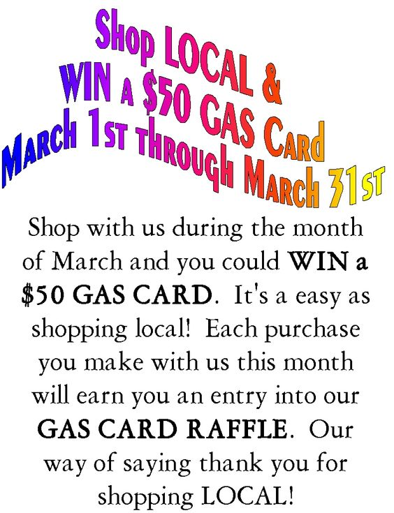 Shop LOCAL & Win a GAS CARD! Every purchase you make with us during the month of March earns you an entry into our GAS CARD Raffle!