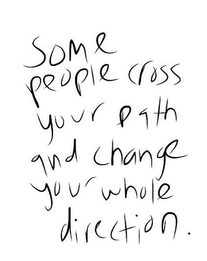 Some people cross your path and change your whole direction