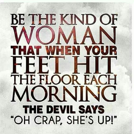 "Be the kind of woman that when your feet hit the floor each morning the devil says ""oh crap she's up"""