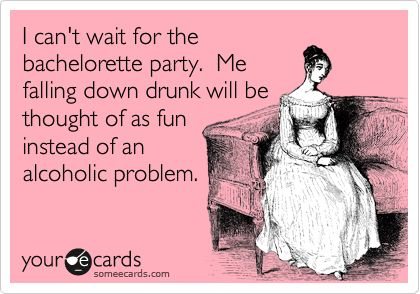 I Cant Wait For The Bachelorette Party Me Falling Down Drunk Will Be Thought Of As Fun Instead An Alcoholic Problem