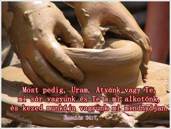 """""""Most pedig, Uram, Atyánk vagy Te, mi sár vagyunk és Te a mi alkotónk, és kezed munkája vagyunk mi mindnyájan."""" Ézsaiás 64:7"""