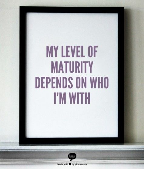 My level of maturity depends on who I'm with >_