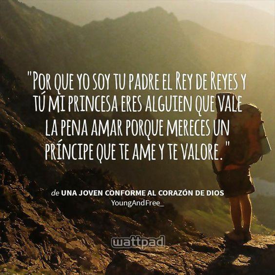 """"""" Por que yo soy tu padre el Rey de Reyes y tú mi princesa eres alguien que vale la pena amar porque mereces un príncipe que te ame y te valore.  - de Una joven conforme al corazón de Dios (en Wattpad) https://www.wattpad.com/story/50857979?utm_source=android&utm_medium=pinterest&utm_content=share_quote&wp_page=quote&wp_originator=LNz4fmD22Uay6s3mA6HGG1oyCBYdZqAAtDWG%2F%2B4BYSOzVF3yszjtfL4tmTWXhm3yZ15IJYorSdZeIYWjq81WsiX5pVDzU1ZYsB2MTp%2BcpNy4tqF7hZ0ioTpoNm9nzCFN"""