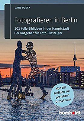 Fotografieren in Berlin: 101 tolle Bildideen in der Hauptstadt. Der Ratgeber für Foto-Einsteiger