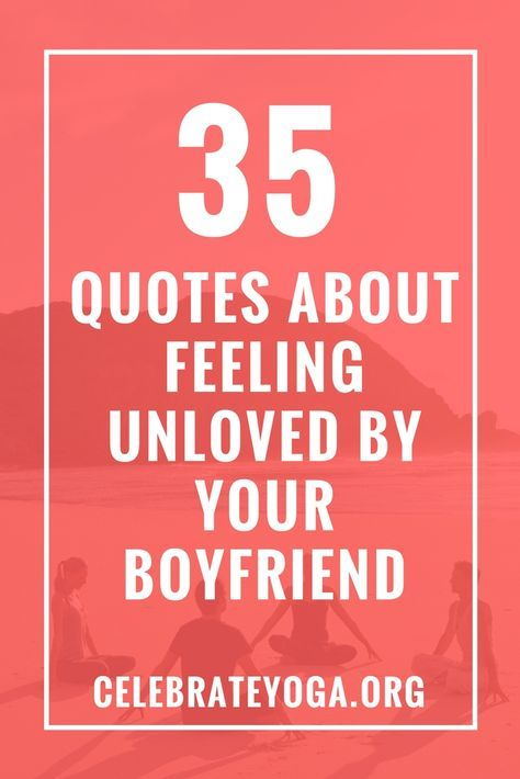 35 Quotes About Feeling Unloved by Your Boyfriend | Feeling ...