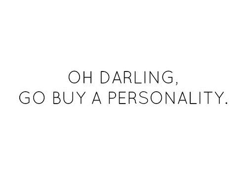 Uh darling,go buy a personality.