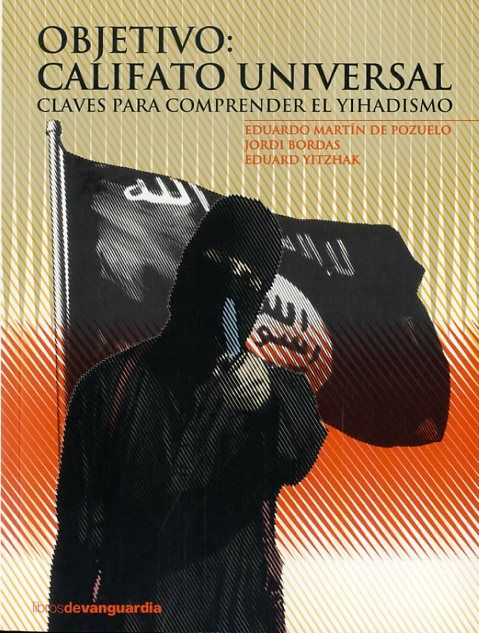 Objetivo, califato universal : claves para comprender el yihadismo / Eduardo Martín de Pozuelo, Jordi Bordas, Eduard Yitzhak.   1ª ed.    La Vanguardia, 2015