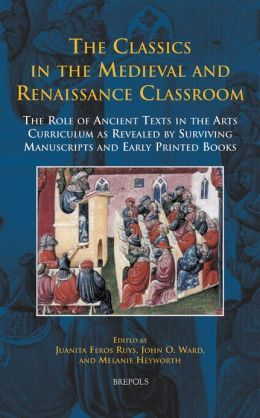 The classics in the medieval and Renaissance classroom : the role of ancient texts in the arts curriculum as revealed by surviving manuscripts and early printed books / edited by Juanita Feros Ruys, John O. Ward, and Melanie Heyworth - Turnhout : Brepols, 2013