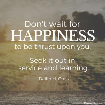 "Elder Dallin H. Oaks: ""Don't wait for happiness to be thrust upon you. Seek it out in service and learning."" #lds #quotes:"