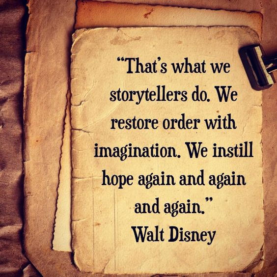 """That's what we storytellers do. We restore order with imagination. We instill hope again and again and again."" Walt Disney"