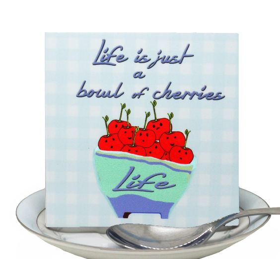 """""""Life is just a bowl of cherries."""""""