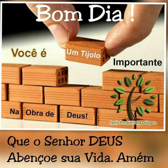 Você é um tijolo muito importante na Obra de Deus Bom dia!