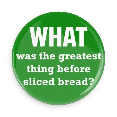 Funny Buttons - Custom Buttons - Promotional Badges - Funny Philosophical Sayings Pins - Wacky Buttons - What was the greatest thing before sliced bread?