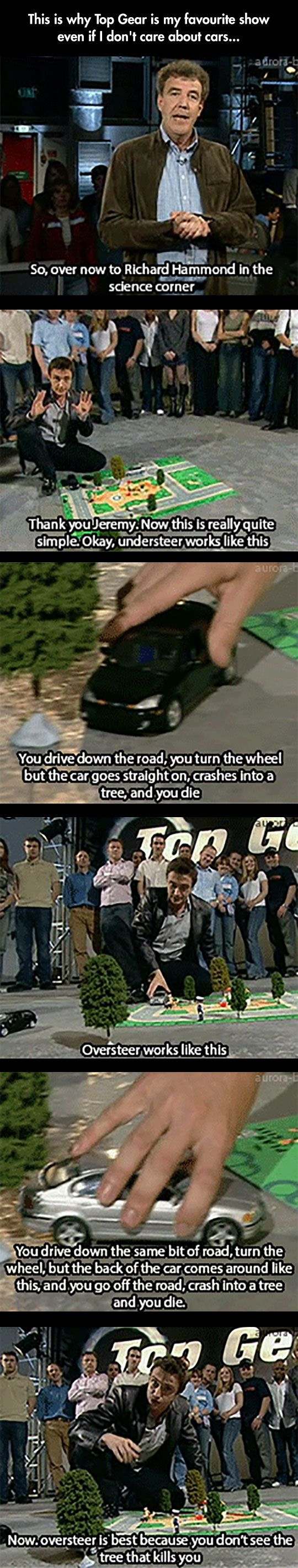 What makes Top Gear a great show although I actually do love the cars!