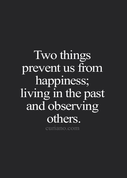 Two things prevent us from happiness; living in the past and observing others.:
