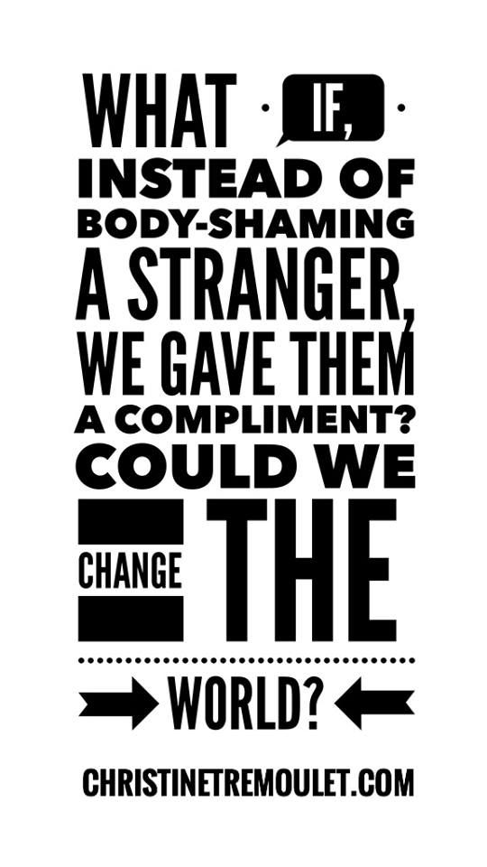 Body-shaming is so prevalent in our society, I think many of us don't even realize we are doing it. Time to stop.