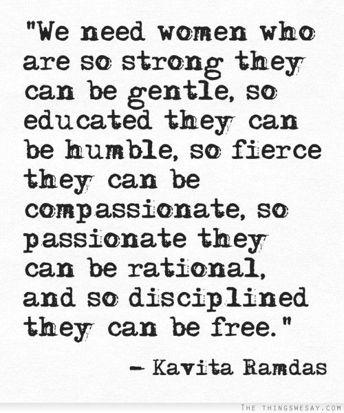 We need women who are so strong they can be gentle so educated they can be humble so fierce they can be compassionate so passionate they can be rational and so disciplined they can be free