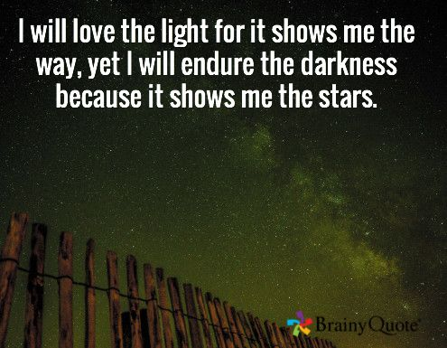 I will love the light for it shows me the way, yet I will endure the darkness because it shows me the stars.