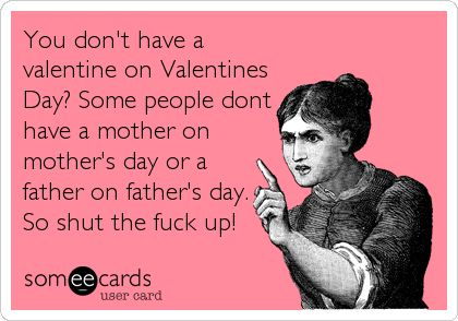 Funny Valentine's Day Ecard: You don't have a valentine on Valentines Day? Some people dont have a mother on mother's day or a father on father's day. So shut the f.