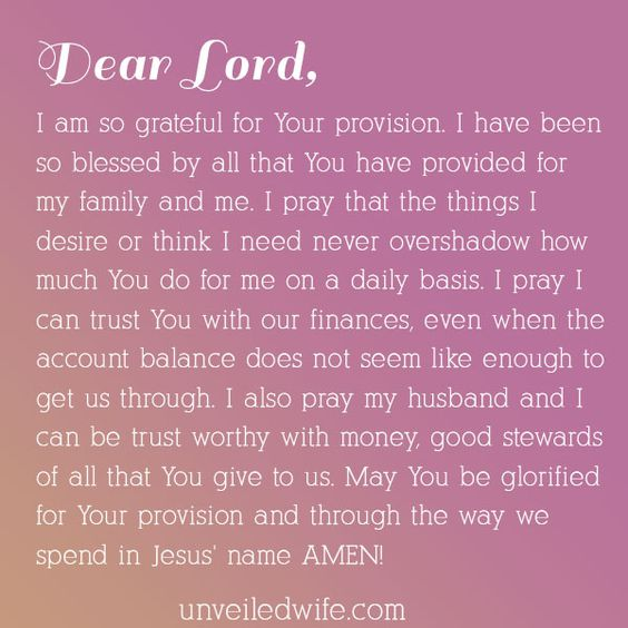 Prayer: Trusting God With Finances --- Dear God, I am so grateful for Your provision. I have been so blessed by all that You have provided for my family and me. I pray that the things I desire or think I need never overshadow how much You do for me on a daily basis. I pray I can trust You with… Read More Here http://unveiledwife.com/prayer-trusting-god-with-finances/:
