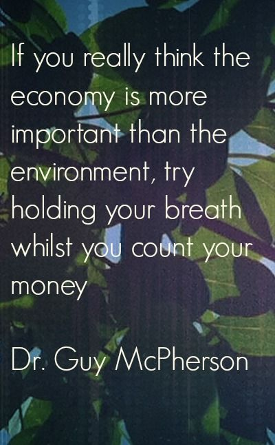 If you really think the economy is more important that the environment, try holding your breath whilst you count your money.