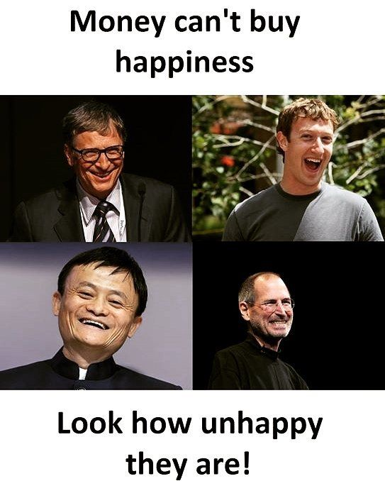 Money Can T Buy Happiness Look At How Unhappy They Are Funny Memes Funny Statuses Money Cant Buy Happiness