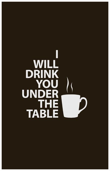 I will drink you under the table: Coffee Lovers, Coffee Humor, Coffee Coffee, Coffee Time, Coffee Tea, Coffee Quotes, Coffee Addiction