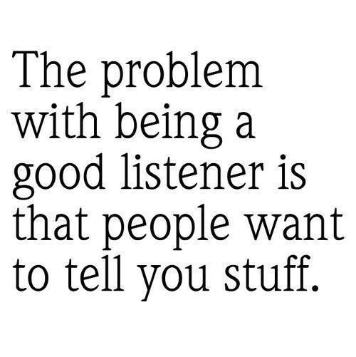 The problem with being a good listener...