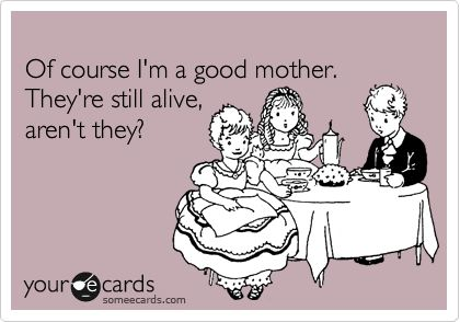 Of course I'm a good mother. They're still alive, aren't they?