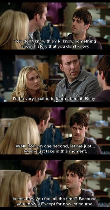 National Treasure... I act like Riley when I know something somebody else doesn't know! It is just AWESOME.