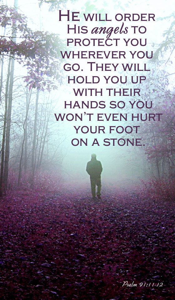 He will order his angels to protect you wherever you go. They will hold you up with their hands so you won't even hurt your foot. on a stone. Psalm 91:11-12: