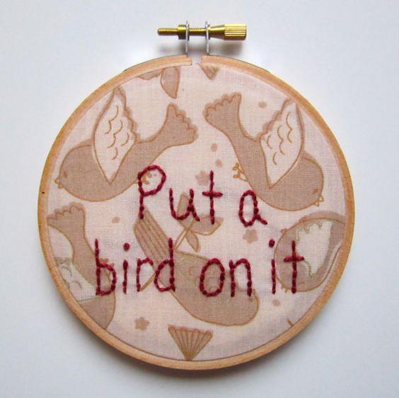 Put a Bird On It - Portlandia Embroidery Quote. $22.00, via Etsy.