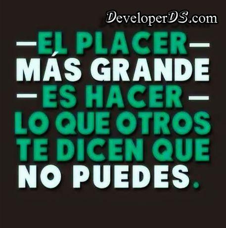 - El PLACER -  Más GRANDE  - Es HACER - LO QUE OTROS TE DICEN QUE NO PUEDES DeveloperDS - goo.gl/cixbfE