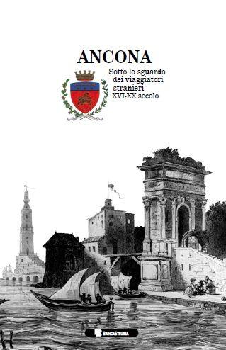 Ancona. Sotto lo sguardo dei viaggiatori stranieri XVI-XX secolo.