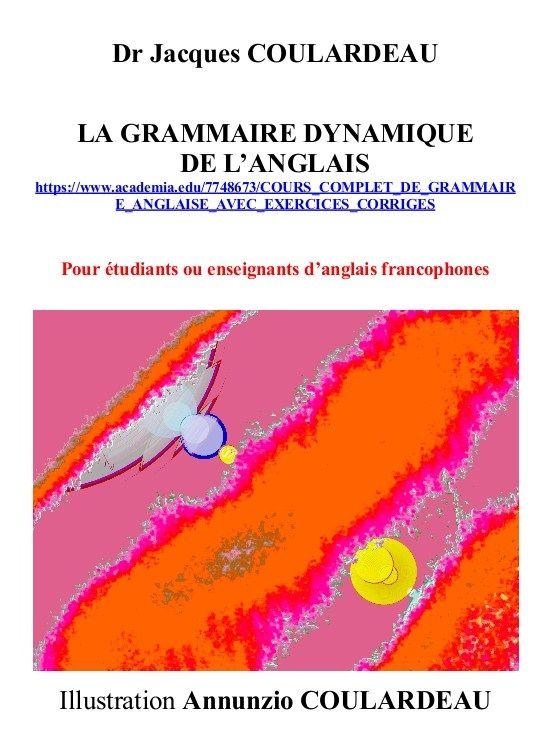 Jacques Coulardeau at Academia.edu (19)  LA GRAMMAIRE DYNAMIQUE DE L'ANGLAIS https://www.academia.edu/7748673/COURS_COMPLET_DE_GRAMMAIRE_ANGLAISE_AVEC_EXERCICES_CORRIGES  Dr Jacques COULARDEAU  Pour étudiants ou enseignants d'anglais francophones