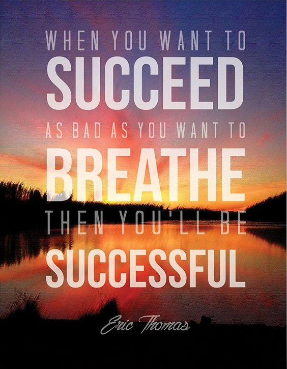 When you want to succeed as bad as you want to breath, then you'll be successful. – Eric Thomas thedailyquotes.com