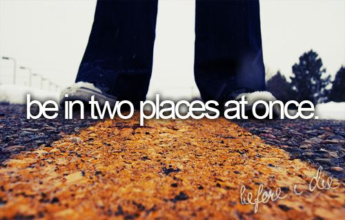 Two places at once.
