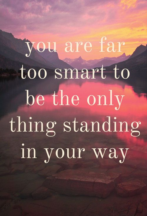 Daily Inspiration: You are far too smart to be the only thing standing in  your way. | Inspirational words, Motivational quotes, Inspirational quotes