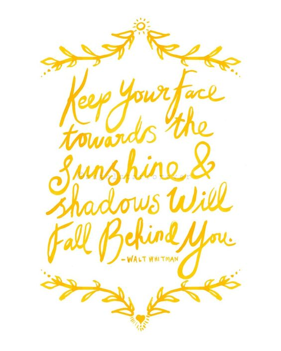 Keep your face towards the sunshine & shadows will fall behind you- Walt Whitman