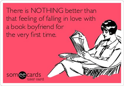 There is NOTHING better than that feeling of falling in love with a book boyfriend for the very first time.: