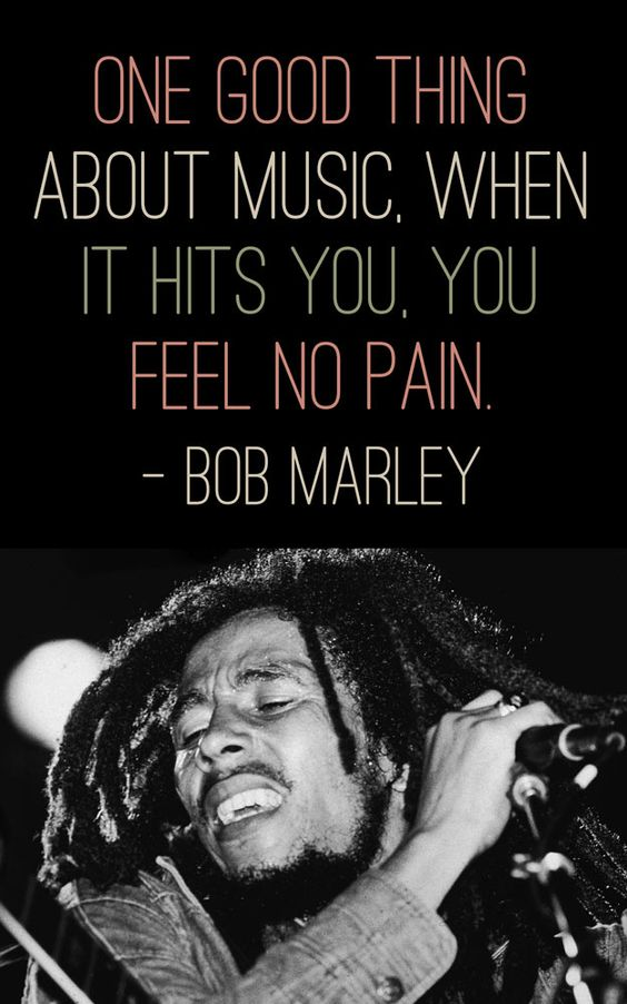 """""""One good thing about music, when it hits you. You feel no pain."""" - Bob Marley   So, so, so true"""