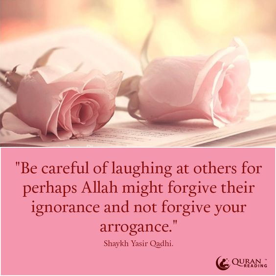 """""""Be careful of laughing at others for perhaps Allah might forgive their ignorance and not forgive your arrogance."""" —Shaykh Yasir Qadhi"""
