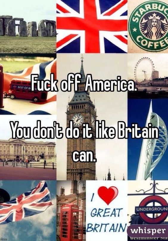 Fuck off America. You don't do it like Britain can.: