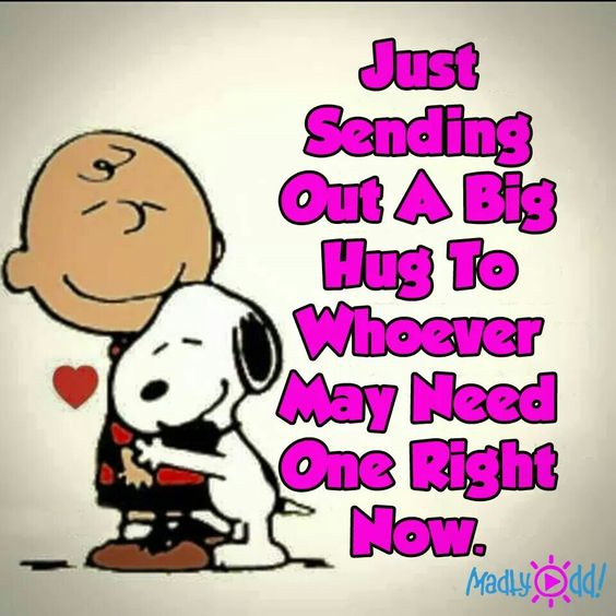 Just sending out a big hug to whoever may need one right now.