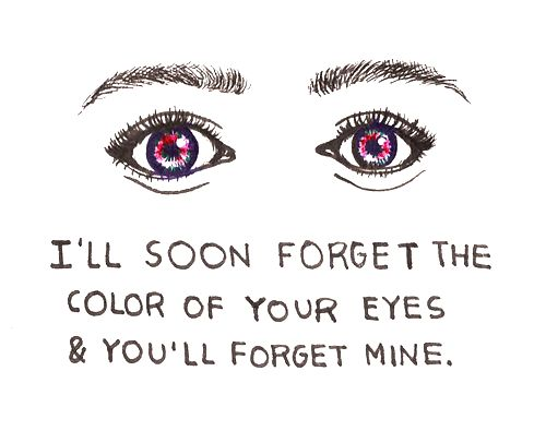 I'll soon forget the colour of your eyes and you'll forget mine.... :(