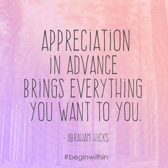 Appreciation in advance brings everything you want to you. - Abraham Hicks More