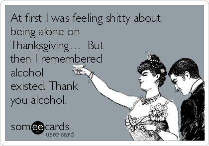 At first I was feeling shitty about being alone on Thanksgiving… But then I remembered alcohol existed. Thank you alcohol.