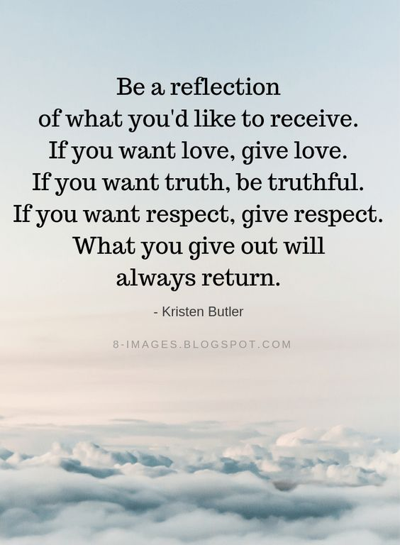 Kristen Butler Quotes Be a reflection of what you'd like to receive. If you want love, give love. If you want truth, be truthful. If you want respect, give respect. What you give out will always return.